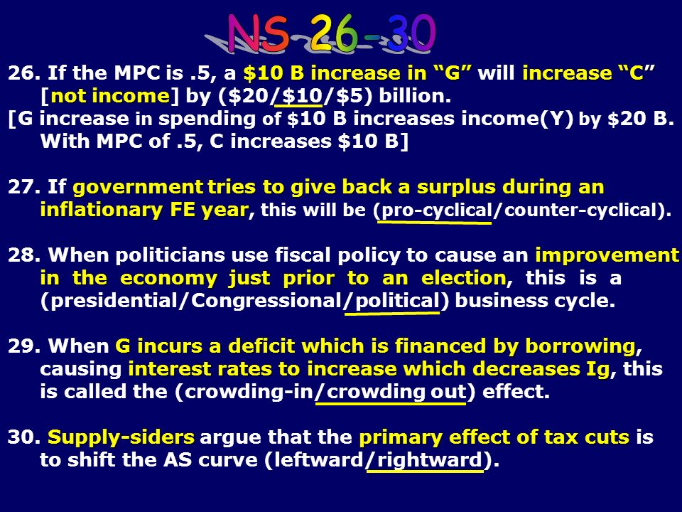 NS 26-3026. If the MPC is .5, a $10 B increase in G will increase C [not income] by ($20/$10/$5) billion.